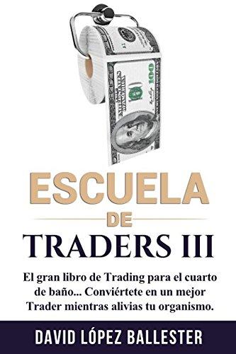 Escuela de Traders III: El gran libro de Trading para el cuarto de baño. Conviértete en un mejor Trader mientras alivias tu organismo. por David López Ballester