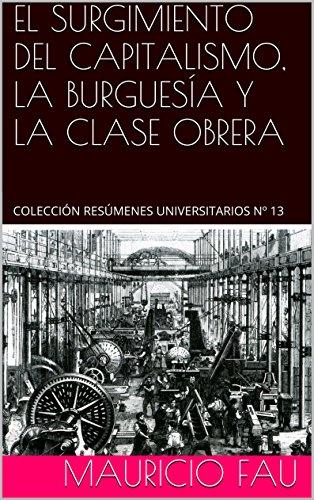 EL SURGIMIENTO DEL CAPITALISMO, LA BURGUESÍA Y LA CLASE OBRERA: COLECCIÓN RESÚMENES UNIVERSITARIOS Nº 13