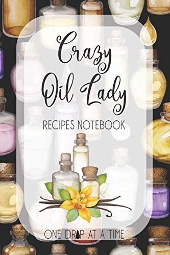Crazy Oil Lady Recipes Notebook One Drop At A Time: Blank Essential Oils Recipe Journal to log your favorite recipes and uses, diffuser blend recipes to try out, oil inventory checklists and more.