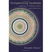 Enlightening Symbols: A Short History of Mathematical Notation and Its Hidden Powers