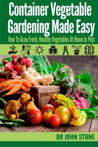 Container Vegetable Gardening Made Easy: How To Grow Fresh, Healthy Vegetables At Home In Pots by Dr John Stone (2014-04-28)