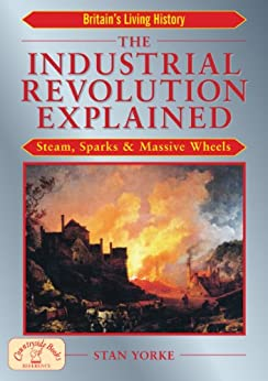 The Industrial Revolution Explained: Steam, Sparks & Massive Wheels: Steam, Sparks and Massive Wheels (England's Living History) by [Yorke, Stan]