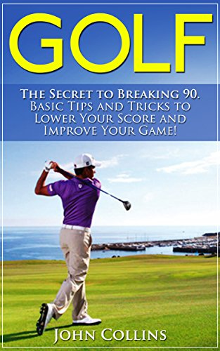 Golf: The Secret to Breaking 90: Basic Tips and Tricks to Lower Your Score and Improve Your Game! (Golf Instruction, Golf Books, Golf Swing, Putting, Golf Tips & Golf Techniques) (English Edition) por John Collins
