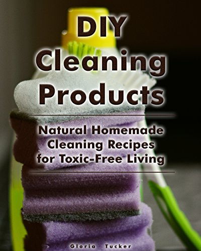 DIY Cleaning Products: Natural Homemade Cleaning Recipes For Toxic Free  Living: (Home