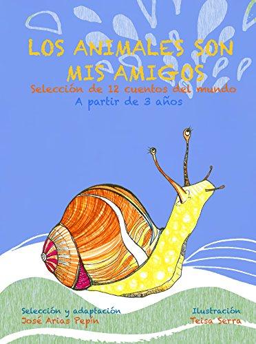 LOS ANIMALES SON MIS AMIGOS: Selección de 12 cuentos del mundo, A partir de 3 años por José Arias Pepín