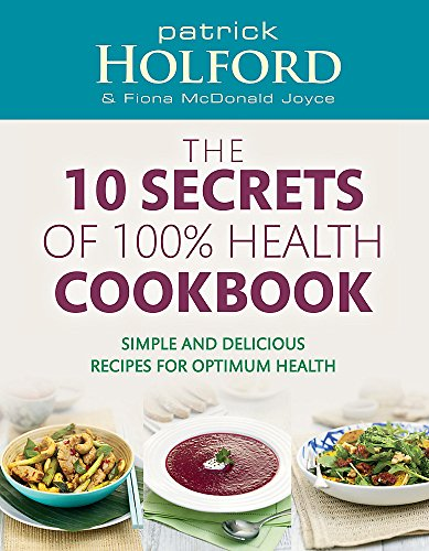 The 10 Secrets Of 100% Health Cookbook: Simple and delicious recipes for optimum health