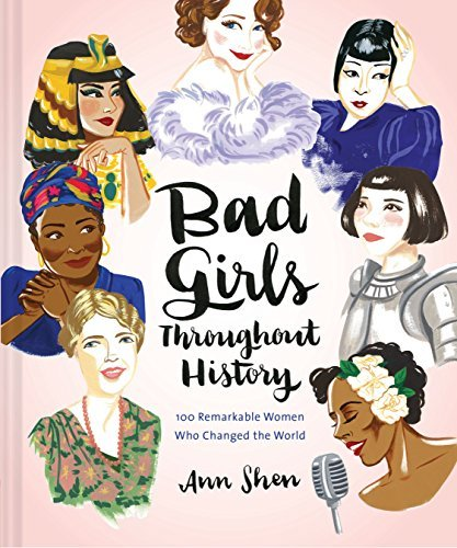 Bad Girls Throughout History: 100 Remarkable Women Who Changed the World by Ann Shen (2016-09-06)