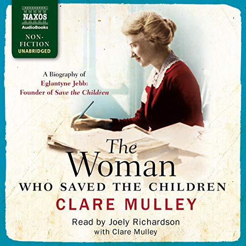 The Woman Who Saved the Children: A Biography of Eglantyne Jebb: Founder of Save the Children