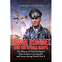 Erwin Rommel and the Afrika Korps: The History of Nazi Germany's Most Famous Commander and Army during World War II (English Edition)