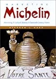 Marketing Michelin: Advertising & Cultural Identity in Twentieth-Century France: Advertising and Cultural Identity in Twentieth-century France