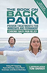 The Book on Back Pain: Proven Treatments for Immediate and Permanent Chronic Back Pain Relief using EFT Tapping, Hypnotherapy, Lower Back Exercises and Back Stretches