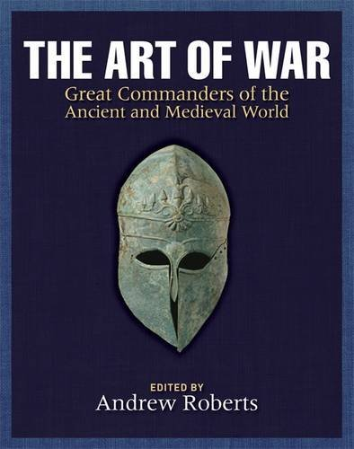 The Art of War: Great Commanders of the Ancient and Medieval Worlds 1600 BC - AD 1600: Modern Warfare