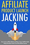 Affiliate Product Launch Jacking: How to Start an Affiliate Website and Make an Extra $1,000 Per Month Selling Information Products from Online Affiliate Launches (English Edition)