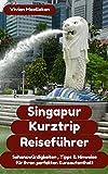 Singapur Kurztrip Reiseführer: Sehenswürdigkeiten, wichtige Hinweise, und wertvolle Tipps für ihren perfekten Kurzaufenthalt (Kurztrip-Reiseführer)