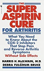 The Super Aspirin Cure for Arthritis: What You Need to Know About the Breakthrough Drugs That Stop Pain and Reverse Arthritis Symptoms Without Side Effects