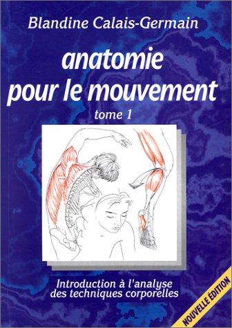 Anatomie Pour Le Mouvement, Tome 1, 2e édition. Introduction à L'analyse Des Techniques Corporelles