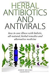 Herbal Antibiotics & Antivirals: How to Cure Illness with Holistic, All Natural, Herbal Medicines and Remedies