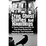 True Ghost Stories And Hauntings: 10 Spine Chilling Accounts Of True Ghost Stories And Hauntings, True Paranormal Reports And Haunted Houses (True Paranormal ... Bizarre True Stories) (English Edition)