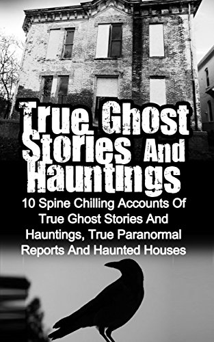 True Ghost Stories And Hauntings: 10 Spine Chilling Accounts Of True Ghost Stories And Hauntings, True Paranormal Reports And Haunted Houses (Bizarre Horror) (English Edition)