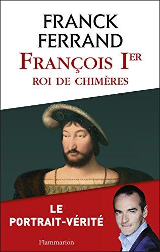 François 1er, roi de chimères (BIOGRAPHIES, ME) par Franck Ferrand