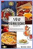 100 Türkische Rezepte: Die Türkische Küche für die ganze Familie - Einfach, Gesund und Lecker! - Melissa Cagla