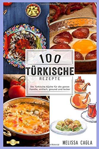 100 Türkische Rezepte: Die Türkische Küche für die ganze Familie - Einfach, Gesund und Lecker!