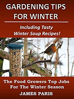 Gardening Tips For Winter: The Food Growers Top Jobs For The Winter Season - Including Tasty Winter Soup Recipes! (Seasonal Garden Jobs Book 2) (English Edition) de [Paris, James]
