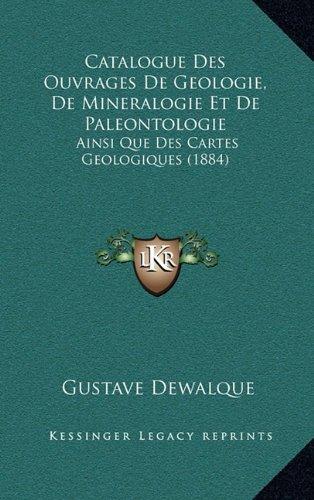Catalogue Des Ouvrages de Geologie, de Mineralogie Et de Paleontologie: Ainsi Que Des Cartes Geologiques (1884)