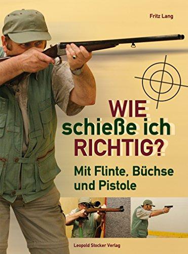 Wie schieße ich richtig?: Mit Flinte, Büchse und Pistole -