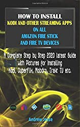 HOW TO INSTALL KODI AND OTHER STREAMING APPS ON ALL AMAZON FIRE STICK AND FIRE TV DEVICES: A Complete Step by Step 2020 latest Guide with Pictures for Kodi, CyberFlix, Mobdro, Trakt TV etc.