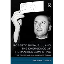 Roberto Busa, S. J., and the Emergence of Humanities Computing: The Priest and the Punched Cards