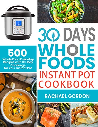 30 Days Whole Foods Instant Pot Cookbook: 500 Whole Food Everyday Recipes with 30-Day Challenge for Your Instant Pot (English Edition)
