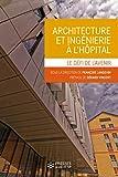 Architecture et ingénierie à l'hôpital: Le défi de l'avenir. Préface de Gérard Vincent