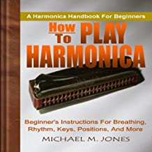 How to Play Harmonica: Beginner's Instructions for Breathing, Rhythm, Keys, Positions, and More