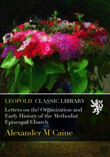 Letters on the Organization and Early History of the Methodist Episcopal Church por Alexander M'Caine