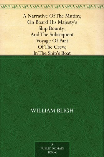 A Narrative Of The Mutiny, On Board His Majesty's Ship Bounty; And The Subsequent Voyage Of Part Of The Crew, In The Ship's Boat (English Edition)
