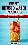 Fruit Infused Water Recipes: Leckere Detox Drinks - Gesunde und vitaminreiche Wasser Rezepte mit Obst, Gemüse und viel Vitaminen