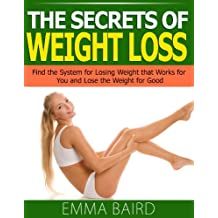 The Secrets of Weight Loss: Find the System for Losing Weight that Works for You and Lose the Weight for Good