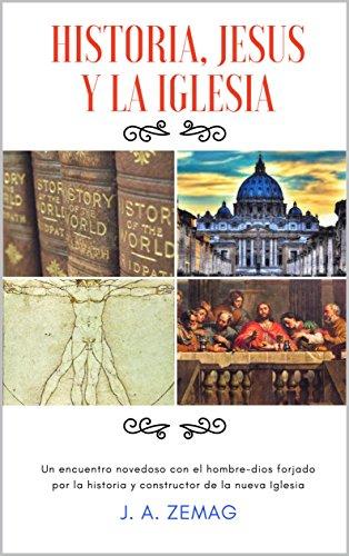 HISTORIA, JESUS Y LA IGLESIA por J.A. ZEMAG