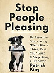 Stop People Pleasing: Be Assertive, Stop Caring What Others Think, Beat Your Guilt, & Stop Being a Pushove