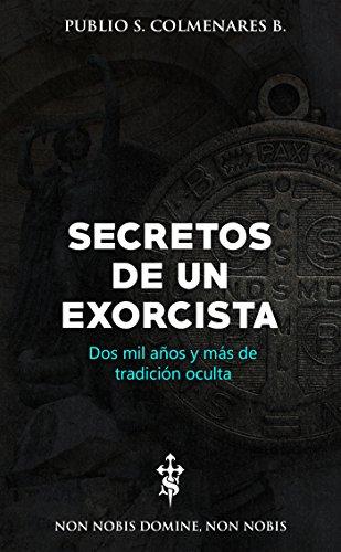 Secretos de un Exorcista: ¡Dos mil y más años de tradición oculta! por Publio S. Colmenares B.