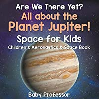 Are We There Yet? All About the Planet Jupiter! Space for Kids - Children