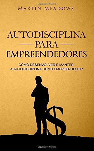 Autodisciplina para empreendedores: Como desenvolver e manter a autodisciplina como empreendedor por Martin Meadows