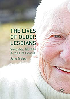 The Lives of Older Lesbians: Sexuality, Identity & the Life Course by [Jane Traies]
