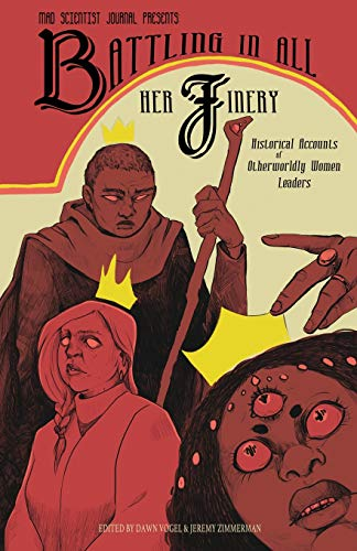 Battling in All Her Finery: Historical Accounts of Otherworldly Women Leaders (Mad Scientist Journal Presents)