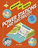 Power Stations and Electricity (Building the World, Band 4)