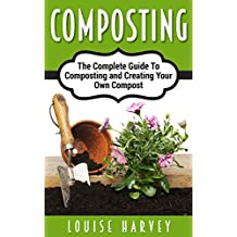 Composting: The Complete Guide To Composting and Creating Your Own Compost (English Edition)