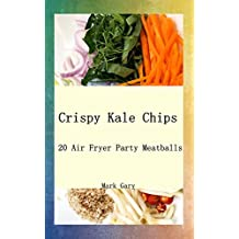Crispy Kale Chips: 20 Air Fryer Party Meatballs (English Edition)