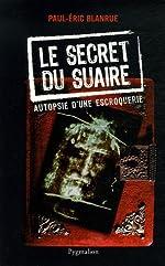 Le secret du Suaire - Autopsie d'une escroquerie de Paul-Eric Blanrue