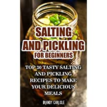 Salting and Pickling for Beginners: Top 30 Tasty Salting and Pickling Recipes to Make your Delicious Meals (English Edition)